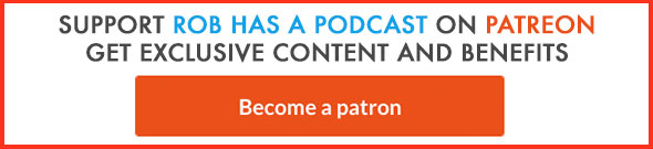 Become a Patron of Rob Has a Podcast