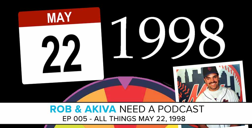 Rob & Akiva Need a Podcast #005: All About May 22, 1998