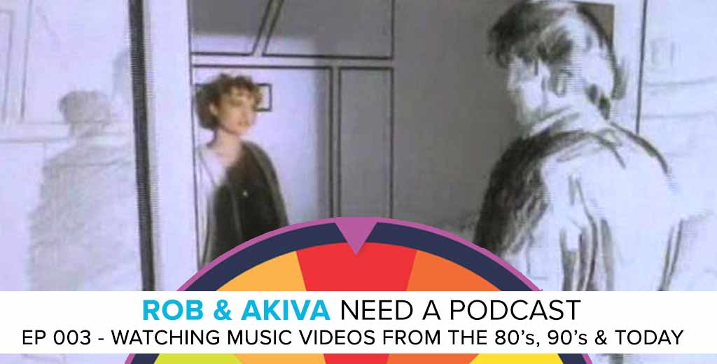Rob & Akiva Need a Podcast #003: Rob & Akiva Watch Music Videos from the 80's, 90's & Today