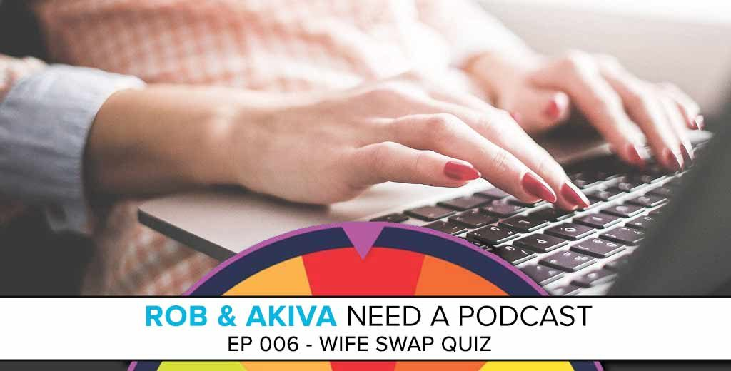 Rob & Akiva Need a Podcast #006: Wife Swap Quiz