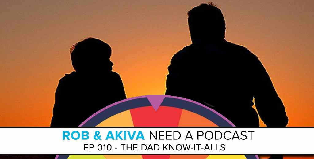 Rob & Akiva Need a Podcast #10: The Dad Know-It-Alls