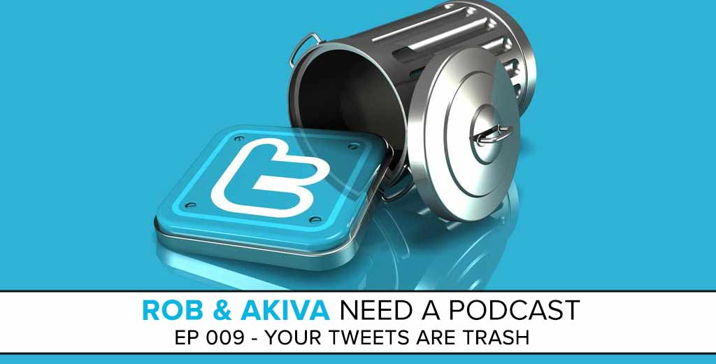 Rob & Akiva Need a Podcast #009: Your Tweets are Trash
