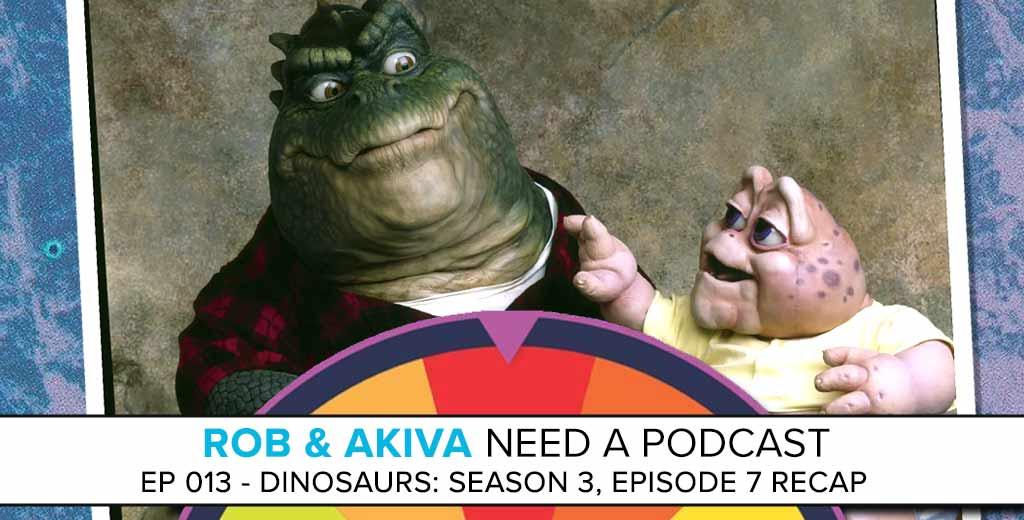 Rob & Akiva Need a Podcast #13: DINOSAURS - Season 3, Episode 7 Recap