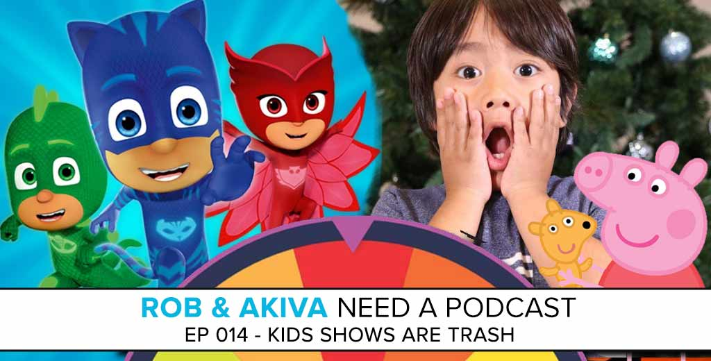 Rob & Akiva Need a Podcast #14: Kids Shows are Trash
