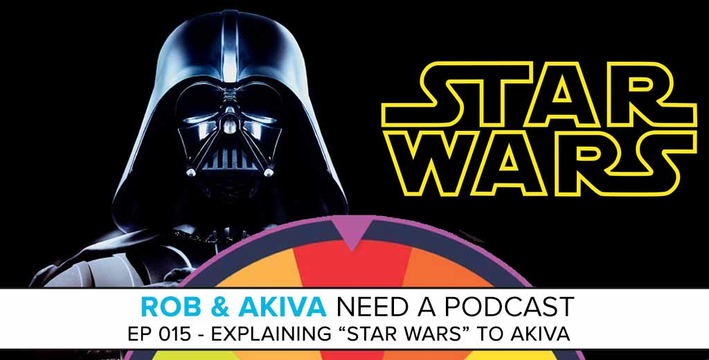 "Rob & Akiva Need a Podcast #15: Explaining ""Star Wars"" to Akiva"