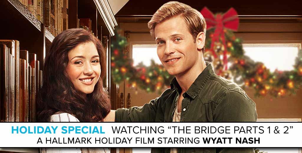"Watching the Hallmark Holiday Film ""Karen Kingsbury's 'The Bridge'"" starring Wyatt Nash"