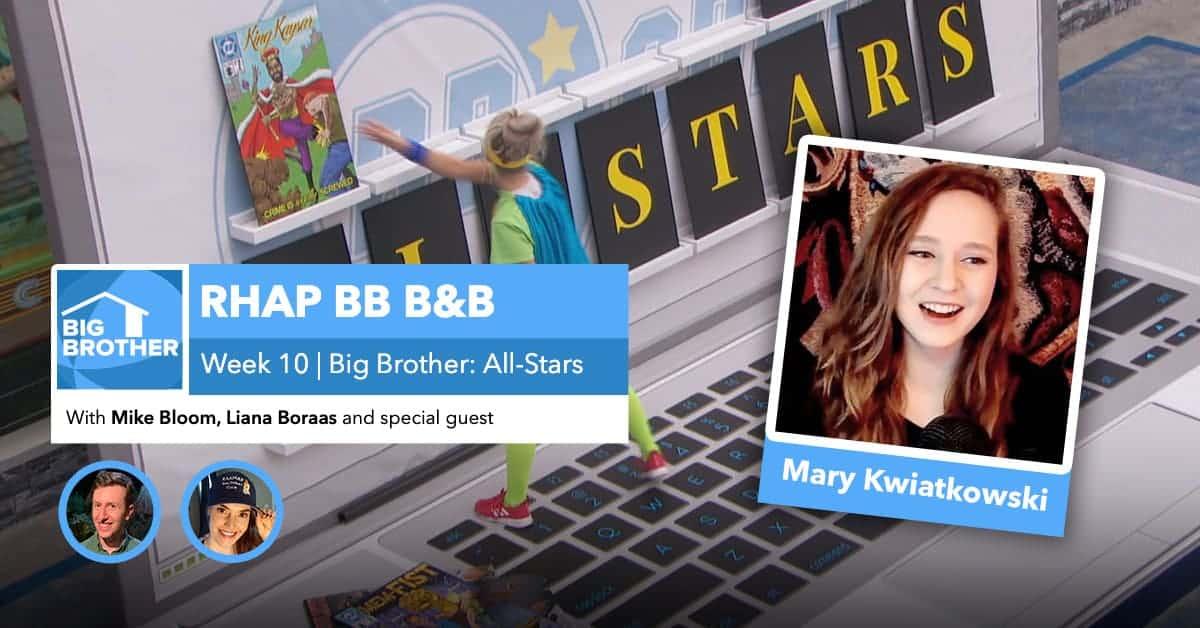 RHAP B&B with Mike Bloom and Liana Boraas | BB22 Week 10 | Mary Kwiatkowski